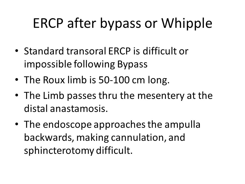 ERCP after bypass or Whipple Standard transoral ERCP is difficult or impossible following Bypass The Roux limb is 50-100 cm long.