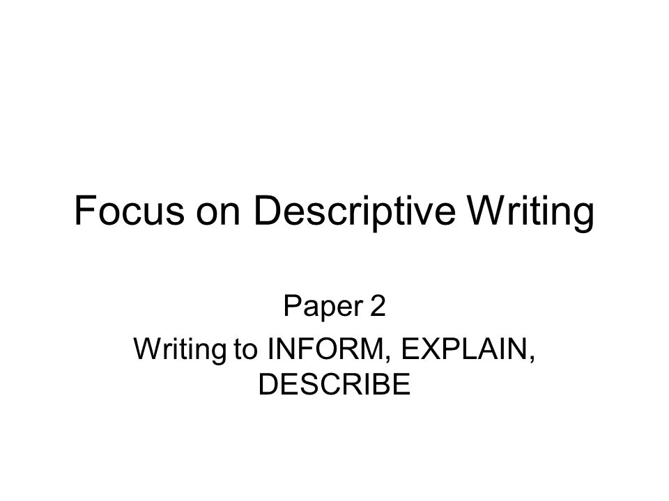 Focus on Descriptive Writing Paper 2 Writing to INFORM, EXPLAIN, DESCRIBE