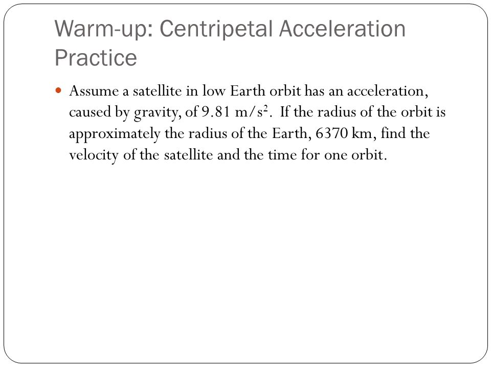 Warm-up: Centripetal Acceleration Practice Assume a satellite in low Earth orbit has an acceleration, caused by gravity, of 9.81 m/s 2. If the radius