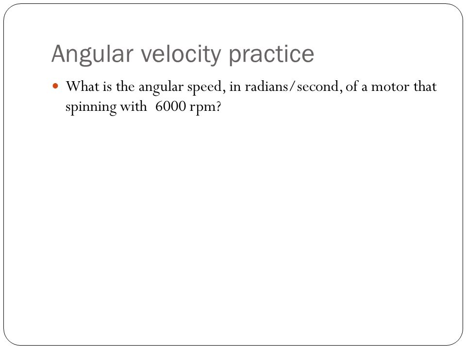 Angular velocity practice What is the angular speed, in radians/second, of a motor that spinning with 6000 rpm?