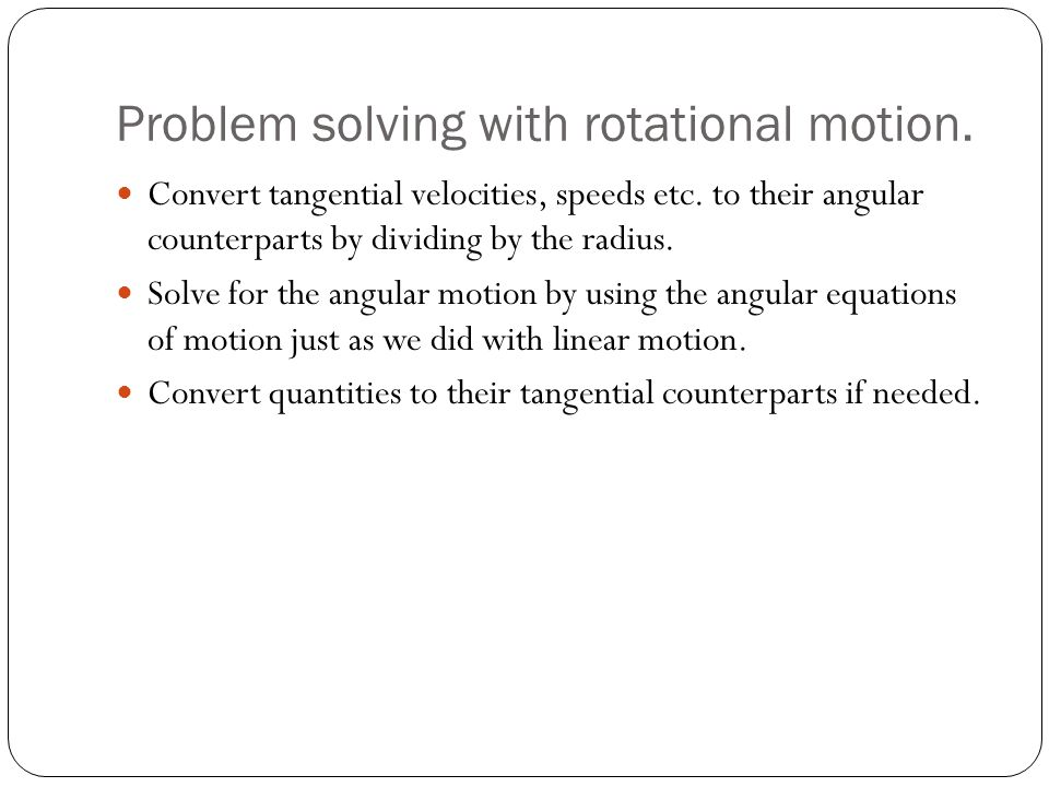 Problem solving with rotational motion. Convert tangential velocities, speeds etc. to their angular counterparts by dividing by the radius. Solve for