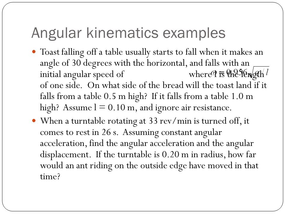 Angular kinematics examples Toast falling off a table usually starts to fall when it makes an angle of 30 degrees with the horizontal, and falls with