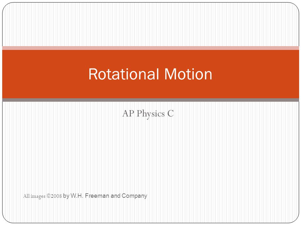 AP Physics C All images ©2008 by W.H. Freeman and Company Rotational Motion