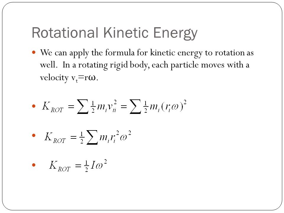 Rotational Kinetic Energy We can apply the formula for kinetic energy to rotation as well. In a rotating rigid body, each particle moves with a veloci