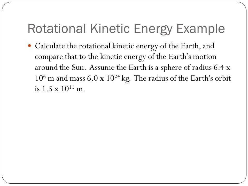 Rotational Kinetic Energy Example Calculate the rotational kinetic energy of the Earth, and compare that to the kinetic energy of the Earth's motion a