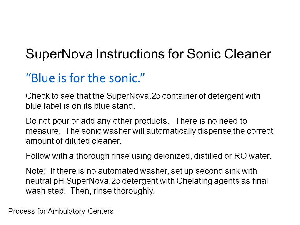 SuperNova Instructions for Sonic Cleaner Blue is for the sonic. Check to see that the SuperNova.25 container of detergent with blue label is on its blue stand.
