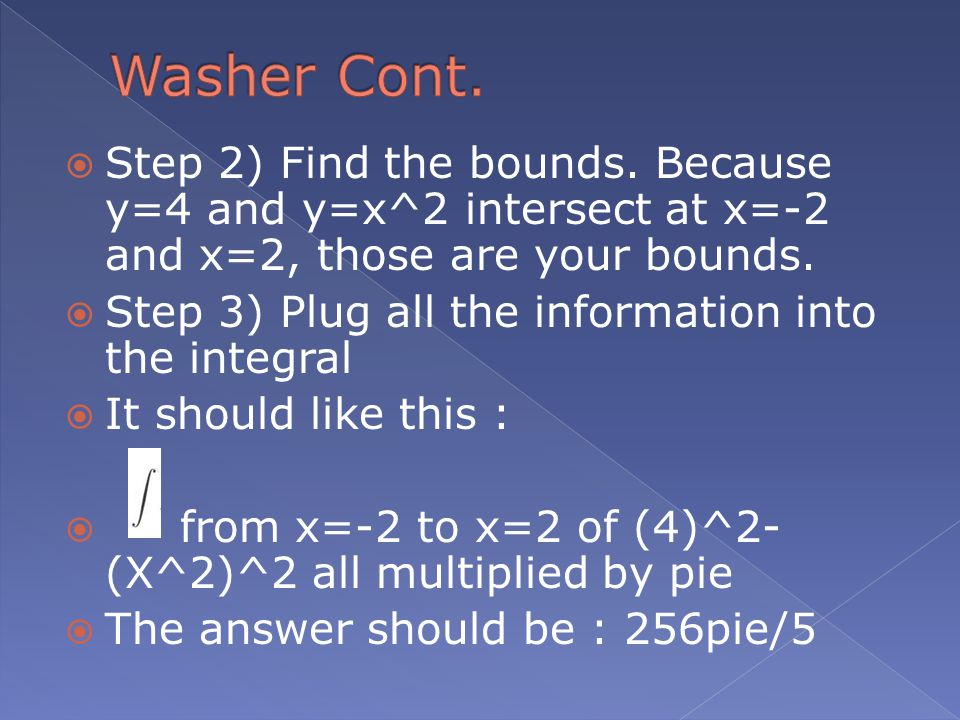  Step 2) Find the bounds. Because y=4 and y=x^2 intersect at x=-2 and x=2, those are your bounds.  Step 3) Plug all the information into the integra
