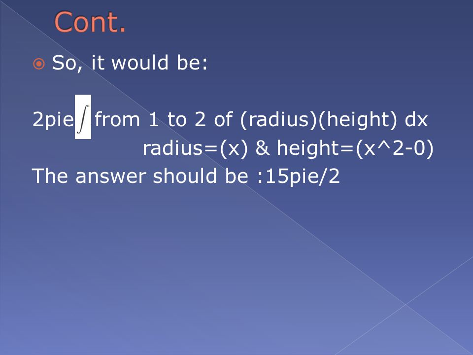  So, it would be: 2pie from 1 to 2 of (radius)(height) dx radius=(x) & height=(x^2-0) The answer should be :15pie/2