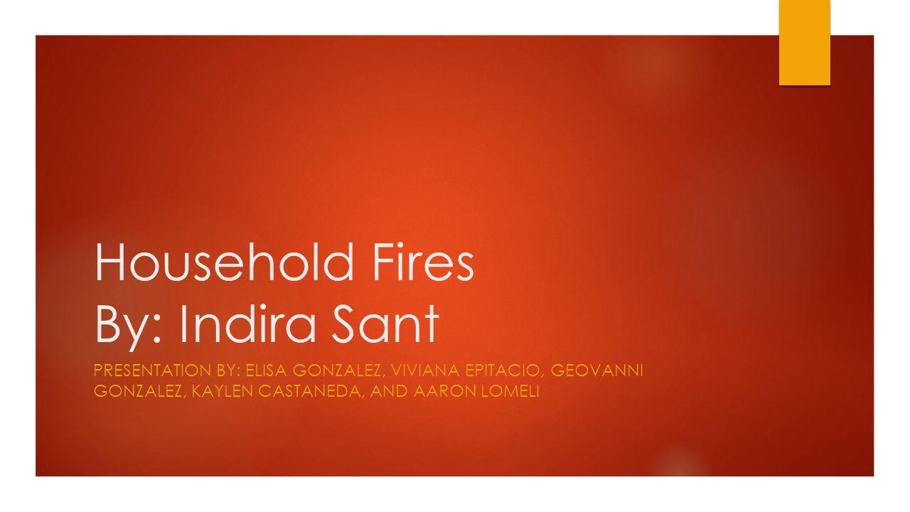 Household Fires By: Indira Sant PRESENTATION BY: ELISA GONZALEZ, VIVIANA EPITACIO, GEOVANNI GONZALEZ, KAYLEN CASTANEDA, AND AARON LOMELI