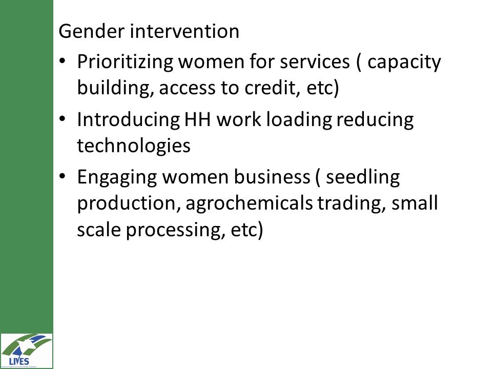 Gender intervention Prioritizing women for services ( capacity building, access to credit, etc) Introducing HH work loading reducing technologies Enga