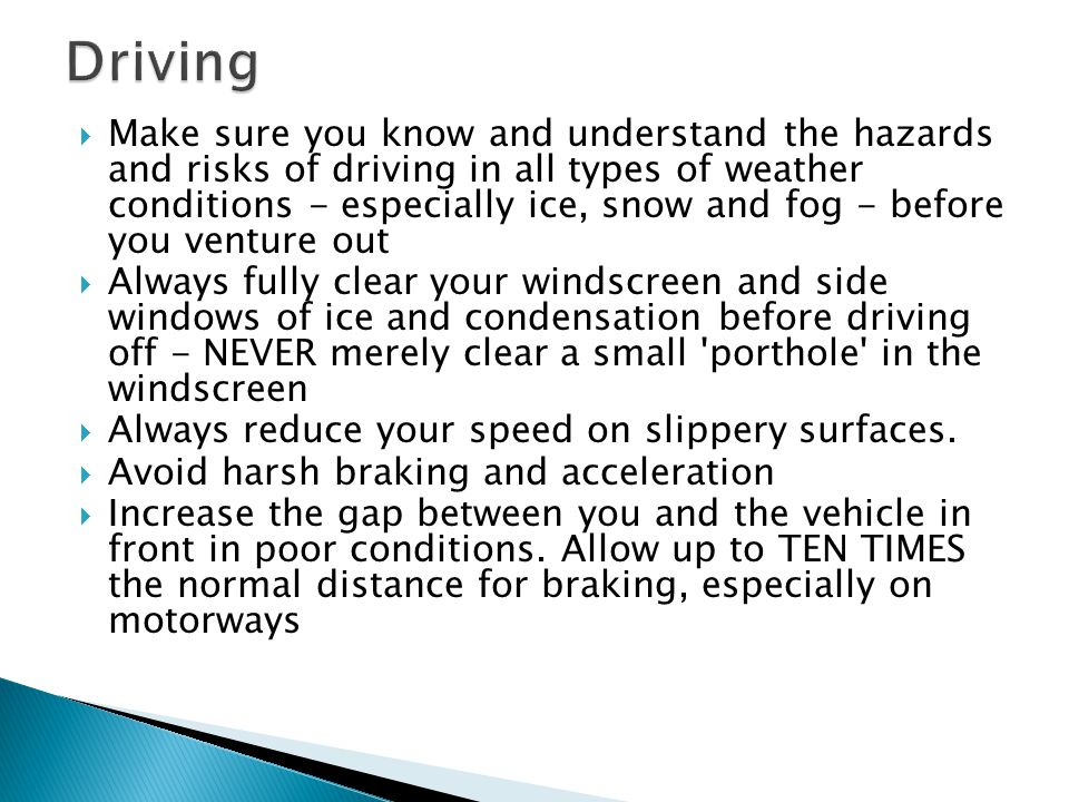  Make sure you know and understand the hazards and risks of driving in all types of weather conditions - especially ice, snow and fog - before you ve