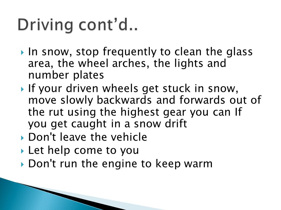  In snow, stop frequently to clean the glass area, the wheel arches, the lights and number plates  If your driven wheels get stuck in snow, move slo