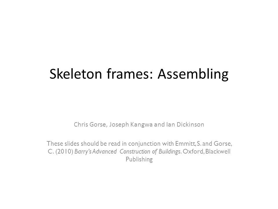 Skeleton frames: Assembling Chris Gorse, Joseph Kangwa and Ian Dickinson These slides should be read in conjunction with Emmitt, S.