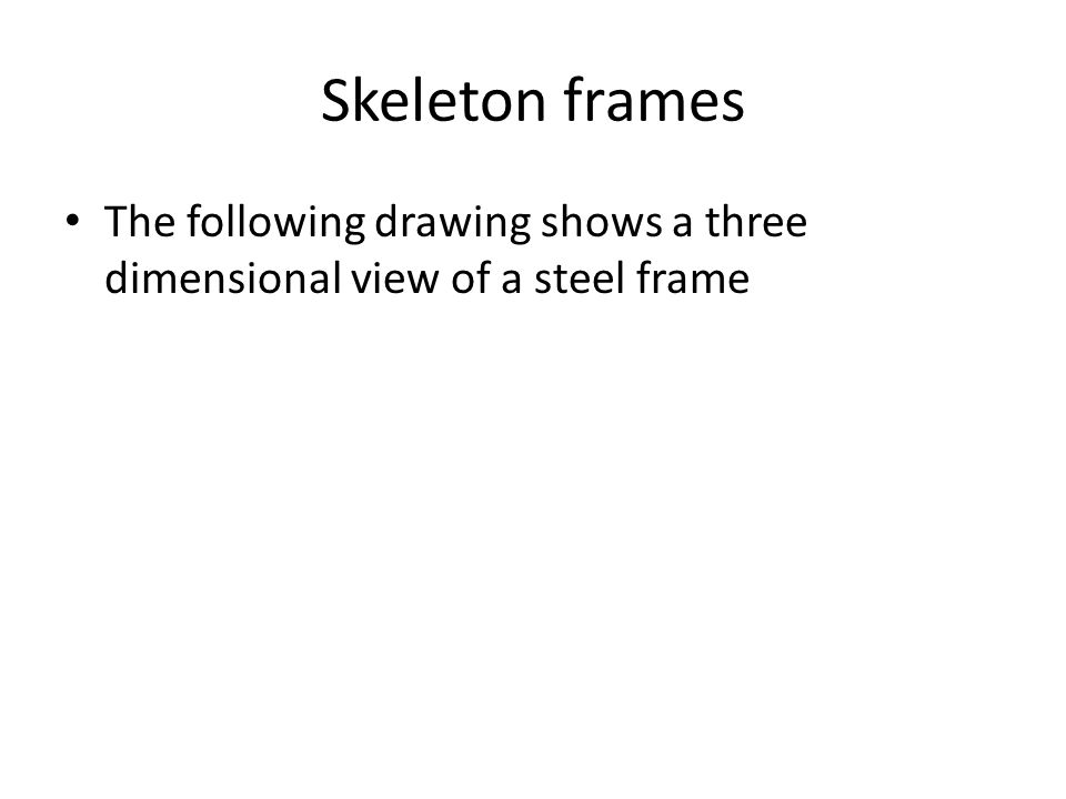 Skeleton frames The following drawing shows a three dimensional view of a steel frame