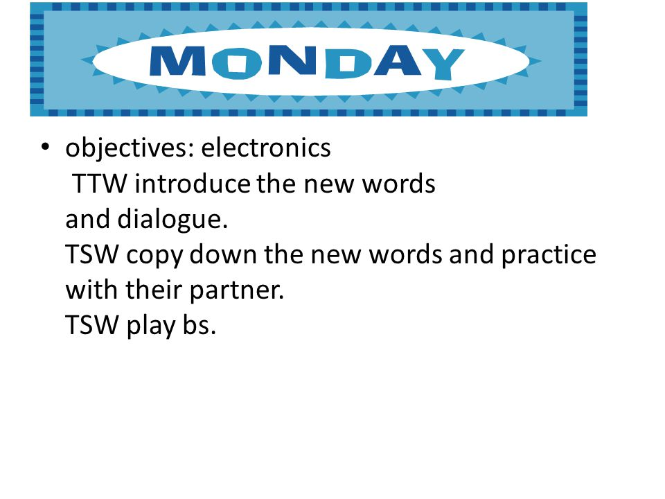 Monday objectives: objectives: electronics TTW introduce the new words and dialogue.