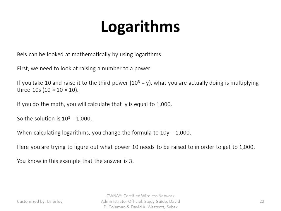 Logarithms Bels can be looked at mathematically by using logarithms. First, we need to look at raising a number to a power. If you take 10 and raise i