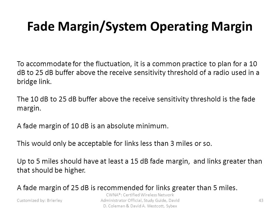 Fade Margin/System Operating Margin To accommodate for the fluctuation, it is a common practice to plan for a 10 dB to 25 dB buffer above the receive