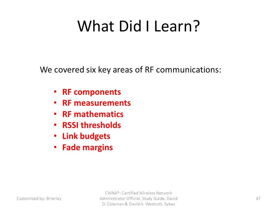 What Did I Learn? We covered six key areas of RF communications: RF components RF measurements RF mathematics RSSI thresholds Link budgets Fade margin