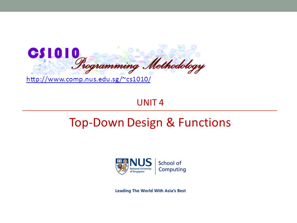 http://www.comp.nus.edu.sg/~cs1010/ UNIT 4 Top-Down Design & Functions