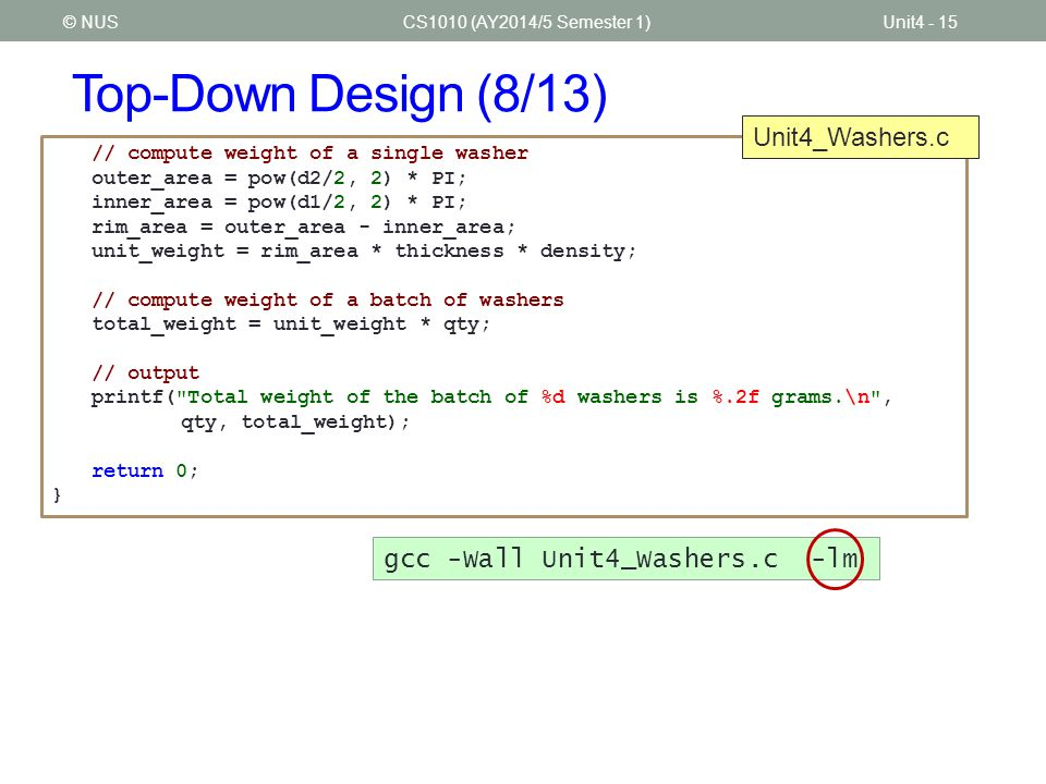 Top-Down Design (8/13) CS1010 (AY2014/5 Semester 1)Unit4 - 15© NUS // compute weight of a single washer outer_area = pow(d2/2, 2) * PI; inner_area = p