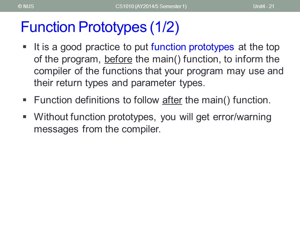 Function Prototypes (1/2) CS1010 (AY2014/5 Semester 1)Unit4 - 21© NUS  It is a good practice to put function prototypes at the top of the program, be