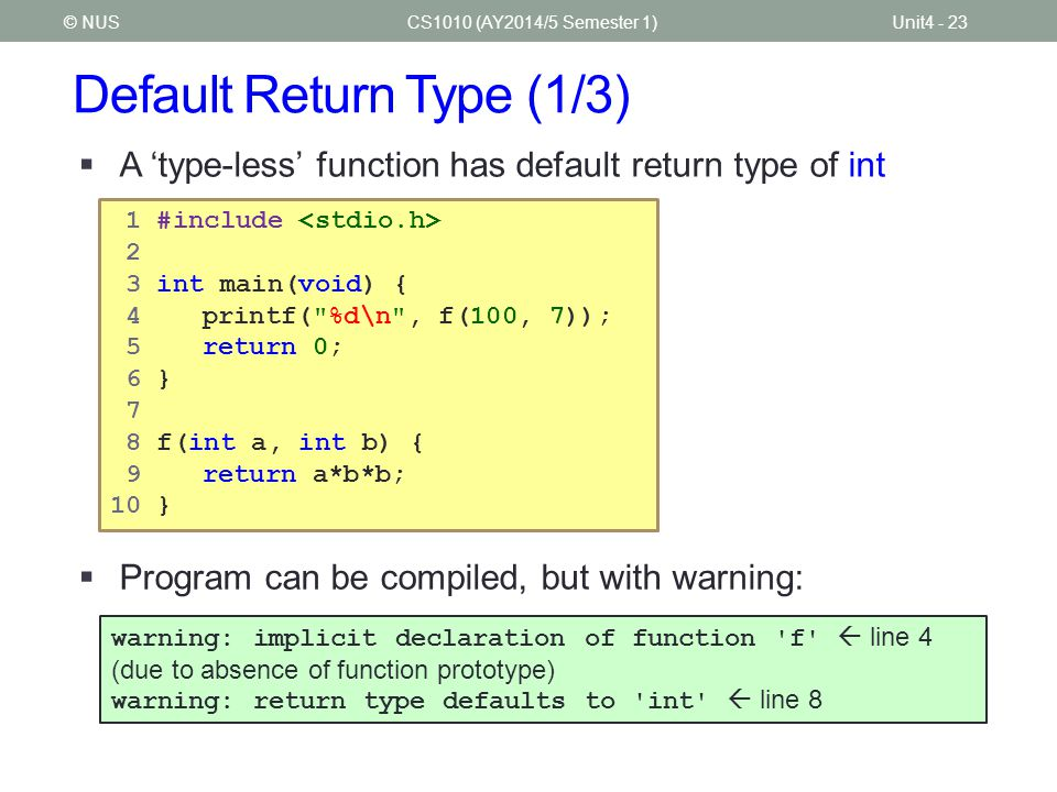 Default Return Type (1/3) CS1010 (AY2014/5 Semester 1)Unit4 - 23© NUS  A 'type-less' function has default return type of int  Program can be compile