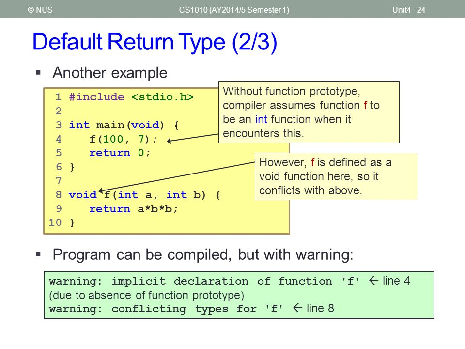 Default Return Type (2/3) CS1010 (AY2014/5 Semester 1)Unit4 - 24© NUS  Another example  Program can be compiled, but with warning: 1 #include 2 3 in