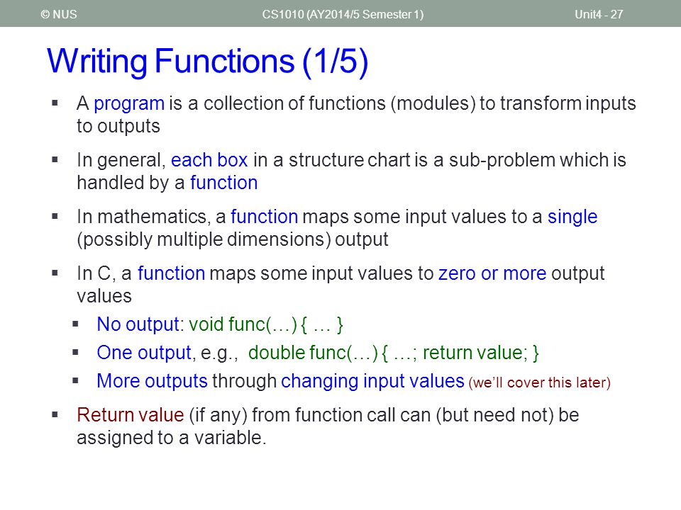 Writing Functions (1/5) CS1010 (AY2014/5 Semester 1)Unit4 - 27© NUS  A program is a collection of functions (modules) to transform inputs to outputs
