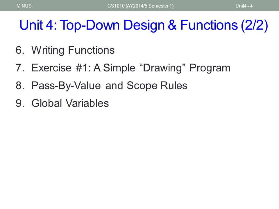 "Unit 4: Top-Down Design & Functions (2/2) CS1010 (AY2014/5 Semester 1)Unit4 - 4© NUS 6.Writing Functions 7.Exercise #1: A Simple ""Drawing"" Program 8.P"