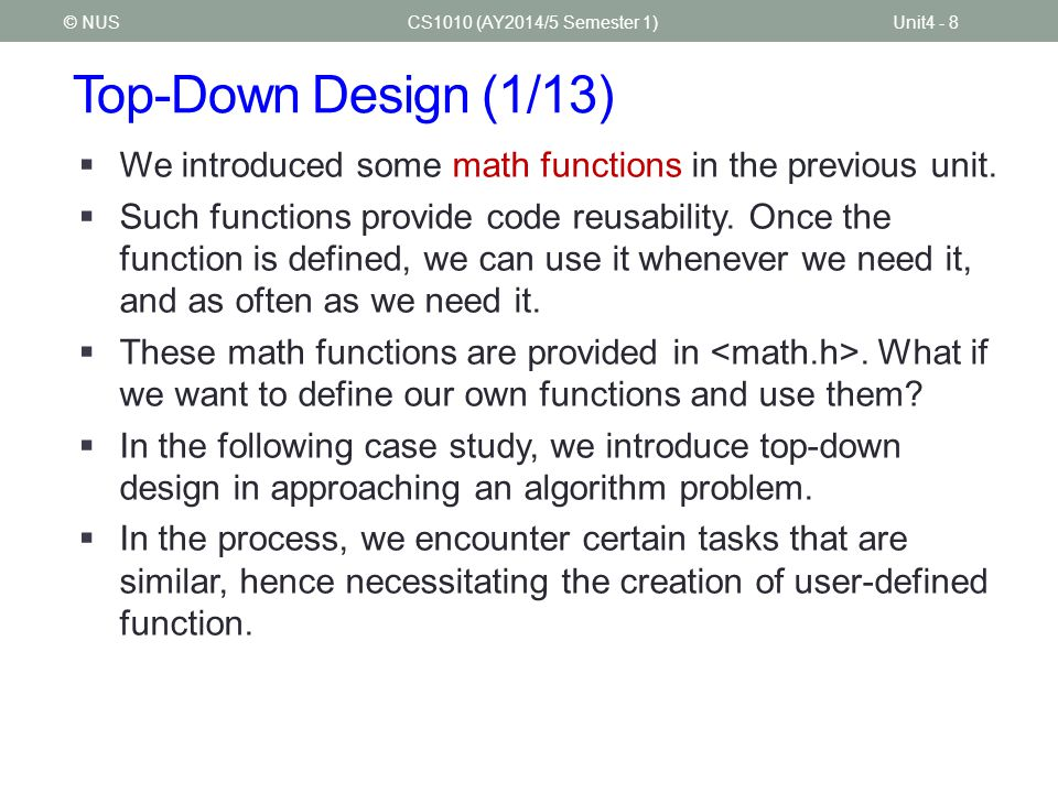 Top-Down Design (1/13) CS1010 (AY2014/5 Semester 1)Unit4 - 8© NUS  We introduced some math functions in the previous unit.  Such functions provide c