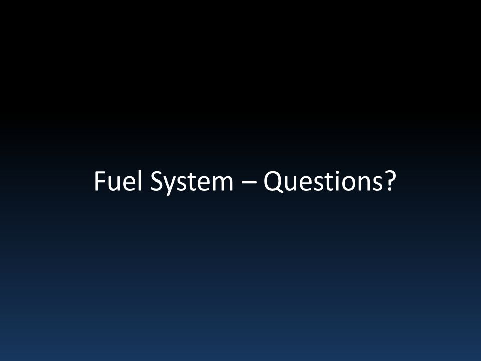 Fuel System – Questions?