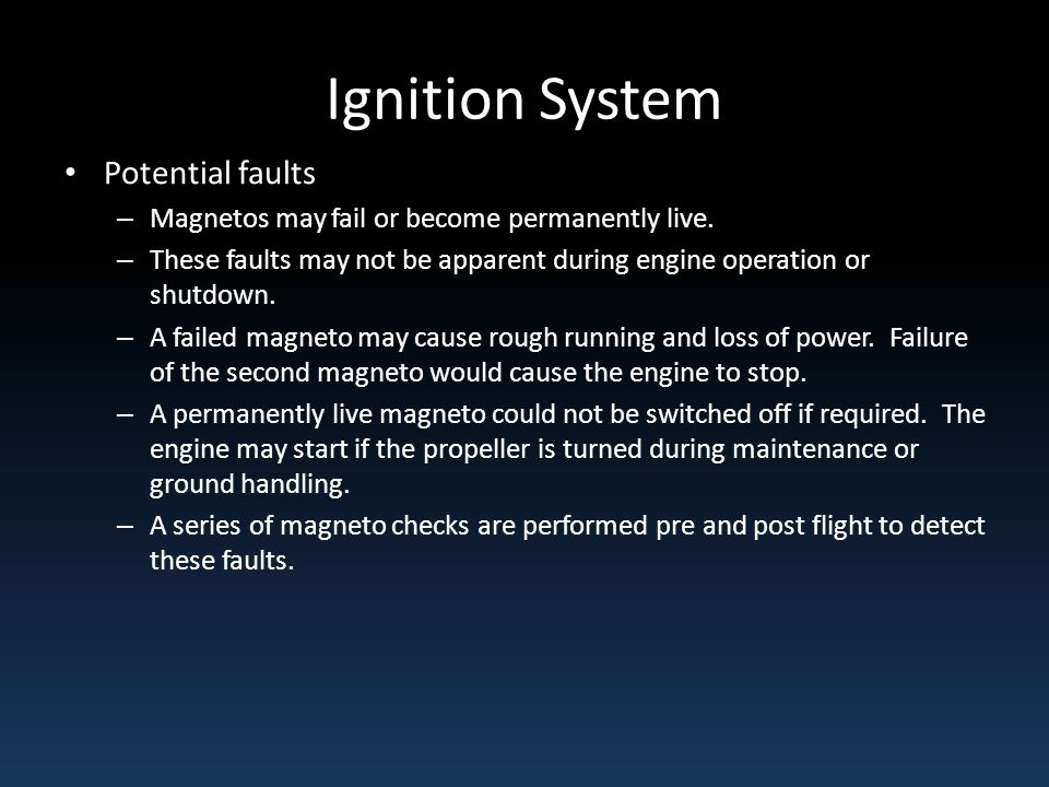Ignition System Potential faults – Magnetos may fail or become permanently live. – These faults may not be apparent during engine operation or shutdow