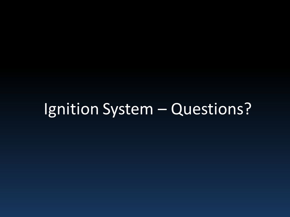 Ignition System – Questions?
