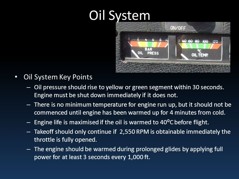Oil System Oil System Key Points – Oil pressure should rise to yellow or green segment within 30 seconds. Engine must be shut down immediately if it d