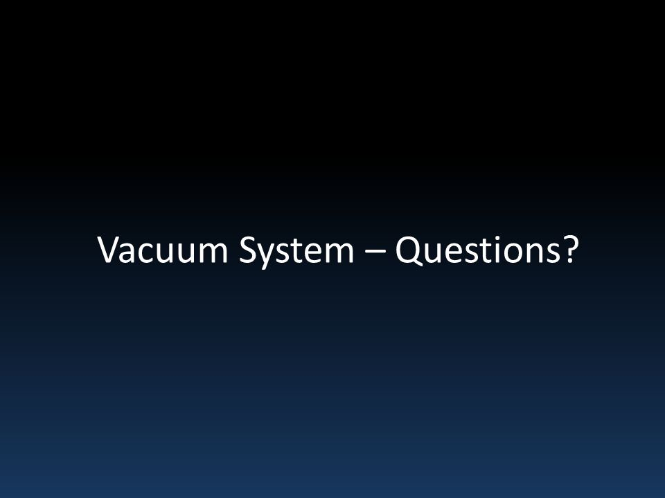 Vacuum System – Questions?