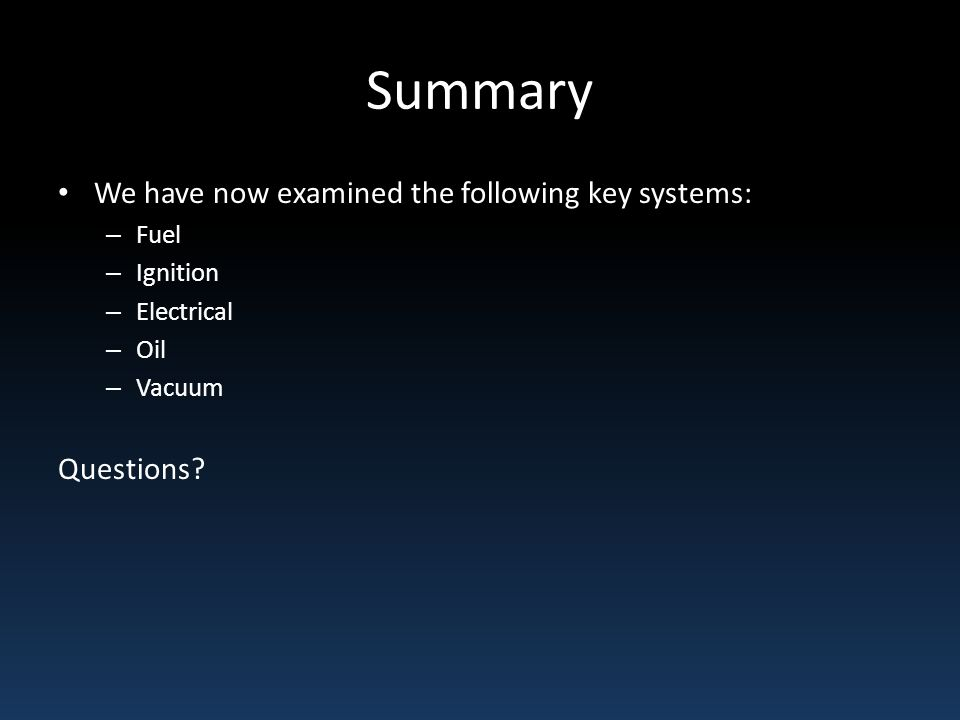 Summary We have now examined the following key systems: – Fuel – Ignition – Electrical – Oil – Vacuum Questions?