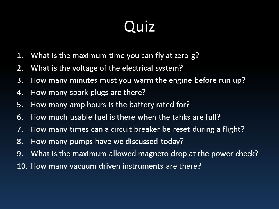 Quiz 1.What is the maximum time you can fly at zero g? 2.What is the voltage of the electrical system? 3.How many minutes must you warm the engine bef