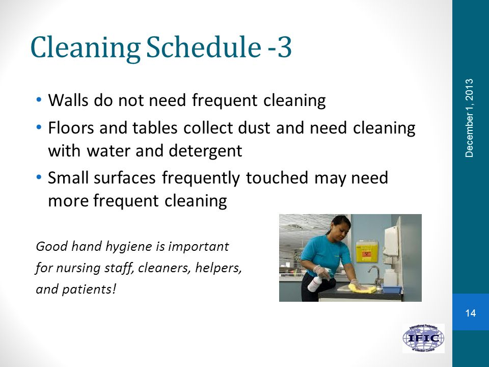 Cleaning Schedule -3 Walls do not need frequent cleaning Floors and tables collect dust and need cleaning with water and detergent Small surfaces freq