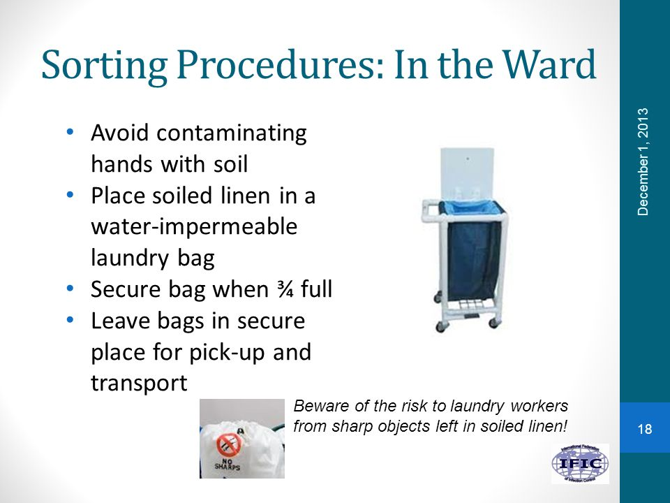 Sorting Procedures: In the Ward Avoid contaminating hands with soil Place soiled linen in a water-impermeable laundry bag Secure bag when ¾ full Leave