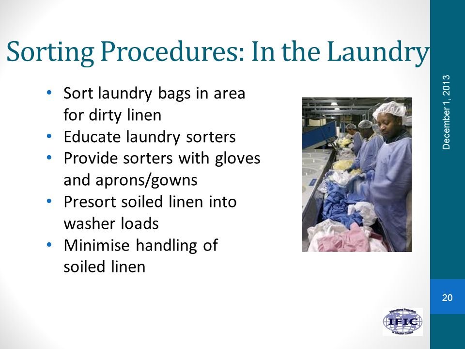 Sorting Procedures: In the Laundry Sort laundry bags in area for dirty linen Educate laundry sorters Provide sorters with gloves and aprons/gowns Pres