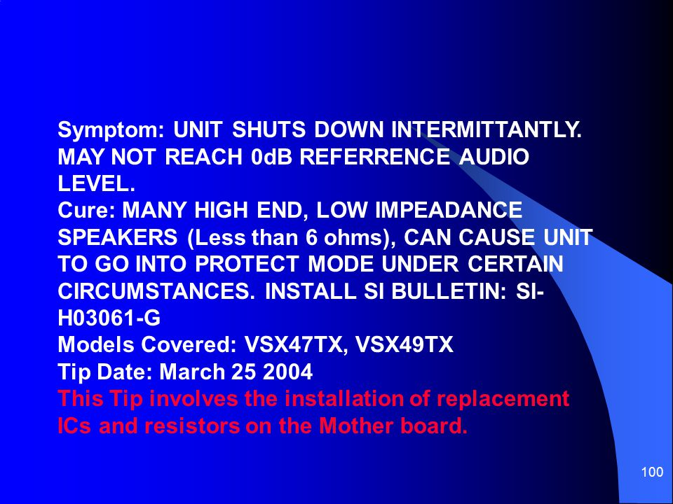 100 Symptom: UNIT SHUTS DOWN INTERMITTANTLY. MAY NOT REACH 0dB REFERRENCE AUDIO LEVEL. Cure: MANY HIGH END, LOW IMPEADANCE SPEAKERS (Less than 6 ohms)