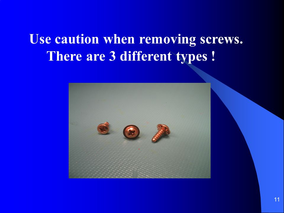 11 Use caution when removing screws. There are 3 different types !