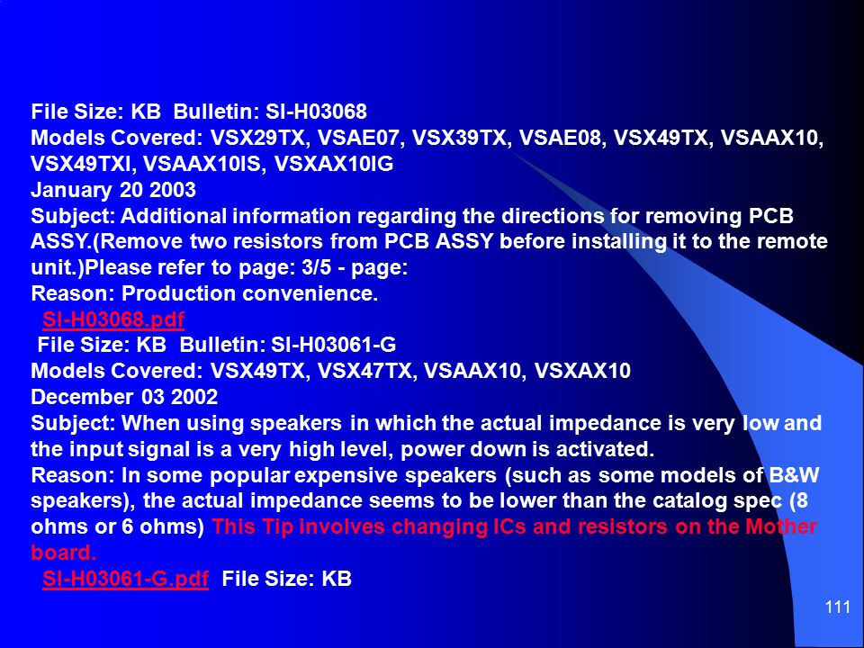 111 File Size: KB Bulletin: SI-H03068 Models Covered: VSX29TX, VSAE07, VSX39TX, VSAE08, VSX49TX, VSAAX10, VSX49TXI, VSAAX10IS, VSXAX10IG January 20 2003 Subject: Additional information regarding the directions for removing PCB ASSY.(Remove two resistors from PCB ASSY before installing it to the remote unit.)Please refer to page: 3/5 - page: Reason: Production convenience.