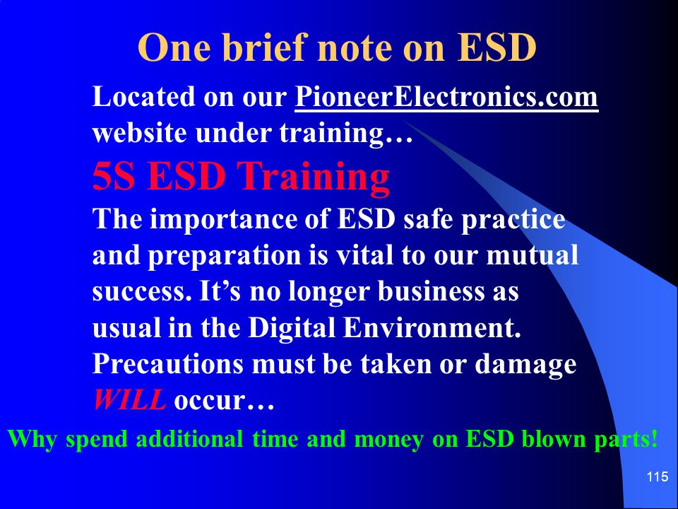 115 One brief note on ESD Located on our PioneerElectronics.com website under training… 5S ESD Training The importance of ESD safe practice and prepar