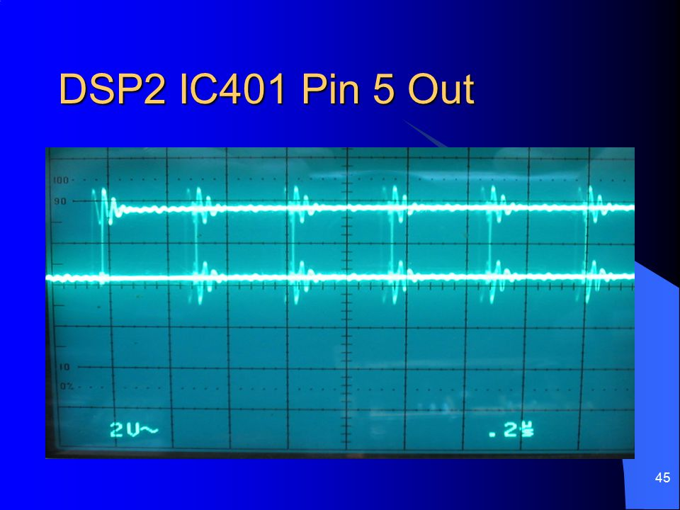 45 DSP2 IC401 Pin 5 Out