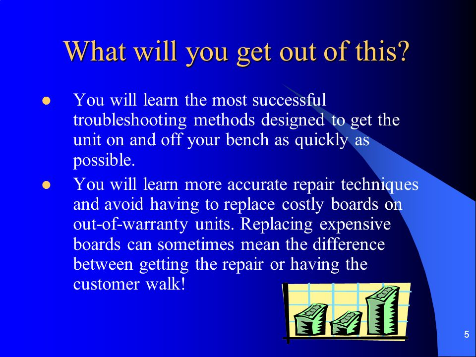 5 What will you get out of this? What will you get out of this? You will learn the most successful troubleshooting methods designed to get the unit on