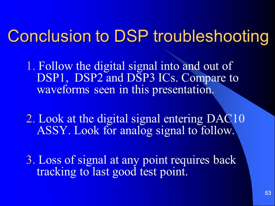 53 Conclusion to DSP troubleshooting Conclusion to DSP troubleshooting 1. Follow the digital signal into and out of DSP1, DSP2 and DSP3 ICs. Compare t
