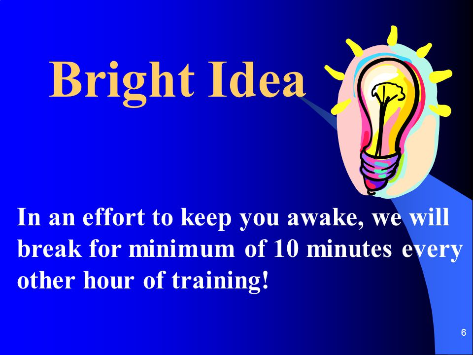 6 Bright Idea In an effort to keep you awake, we will break for minimum of 10 minutes every other hour of training!