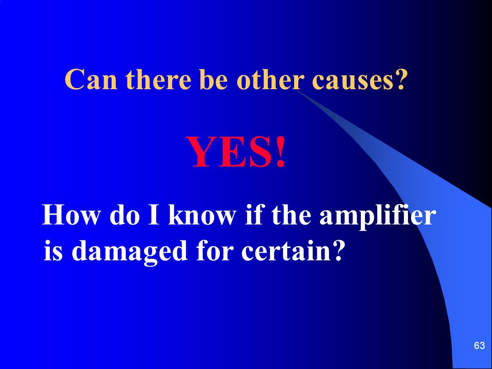 63 Can there be other causes? YES! How do I know if the amplifier is damaged for certain?
