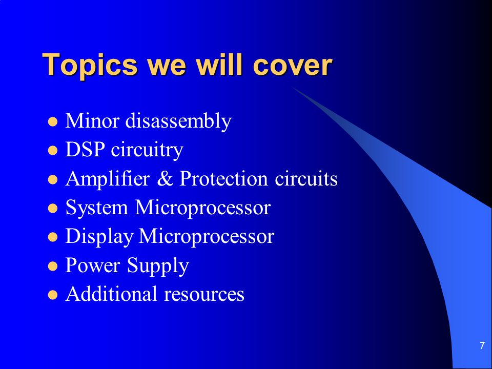 7 Topics we will cover Minor disassembly DSP circuitry Amplifier & Protection circuits System Microprocessor Display Microprocessor Power Supply Addit